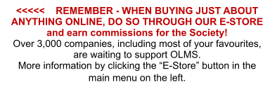 "<<<<<    REMEMBER - WHEN BUYING JUST ABOUT ANYTHING ONLINE, DO SO THROUGH OUR E-STORE and earn commissions for the Society! Over 3,000 companies, including most of your favourites, are waiting to support OLMS. More information by clicking the ""E-Store"" button in the main menu on the left."